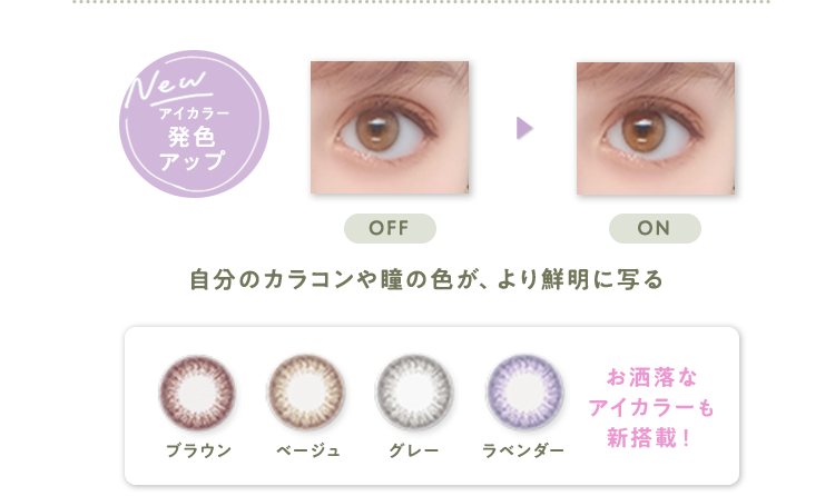 アイカラー発色アップ 自分のカラコンや瞳の色が、より鮮明に写る お洒落なアイカラーも新搭載!