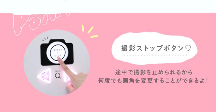 Point 撮影ストップボタン♡ 途中で撮影を止められるから何度でも画角を変更することができるよ!